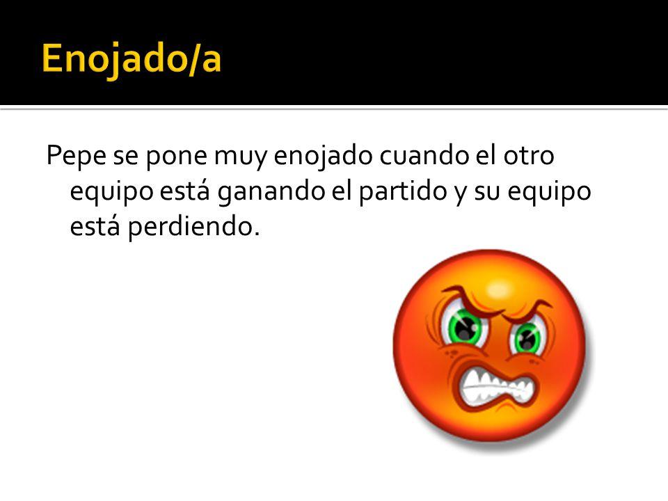 Pepe se pone muy enojado cuando el otro equipo está ganando el partido y su equipo está perdiendo.