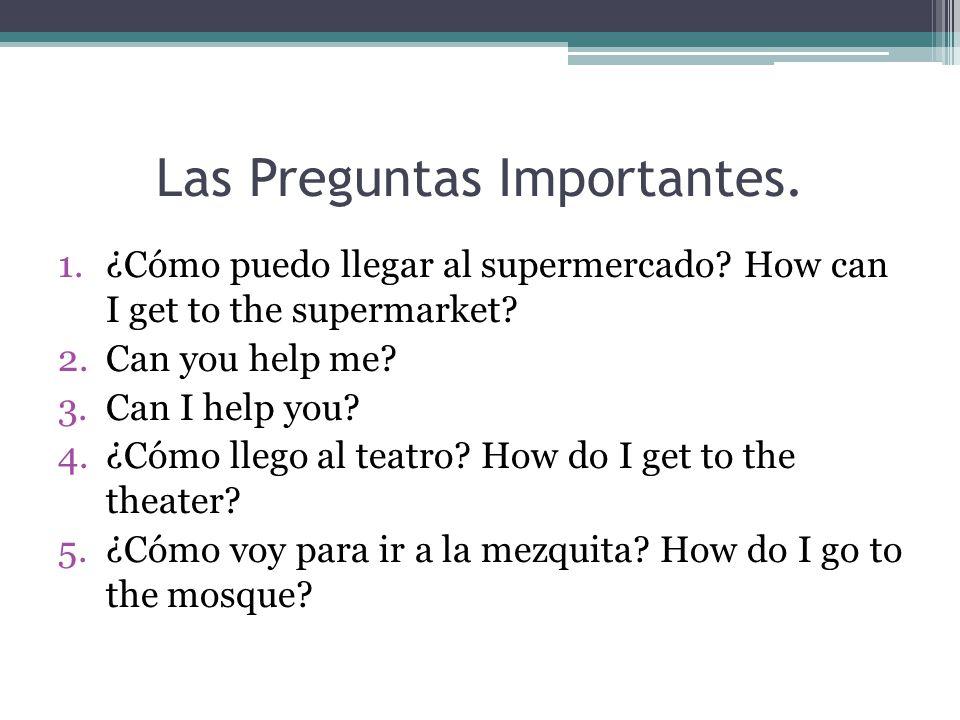 Las Preguntas Importantes. 1.¿Cómo puedo llegar al supermercado.