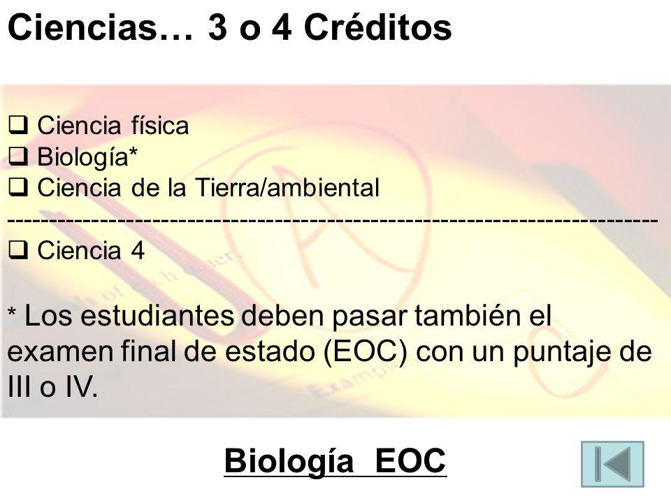 Ciencias… 3 o 4 Créditos Ciencia física Biología* Ciencia de la Tierra/ambiental --------------------------------------------------------------------------- Ciencia 4 * Los estudiantes deben pasar también el examen final de estado (EOC) con un puntaje de III o IV.