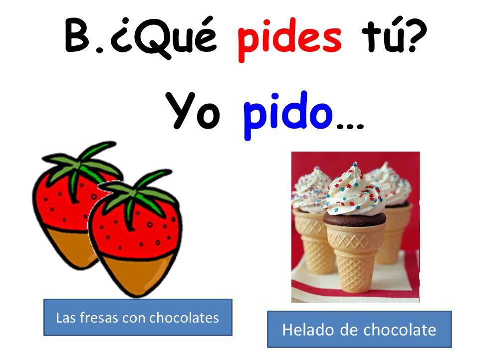 B.¿Qué pides tú? Yo pido… Las fresas con chocolates Helado de chocolate