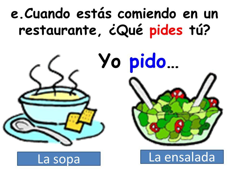 e.Cuando estás comiendo en un restaurante, ¿Qué pides tú? Yo pido… La sopa La ensalada
