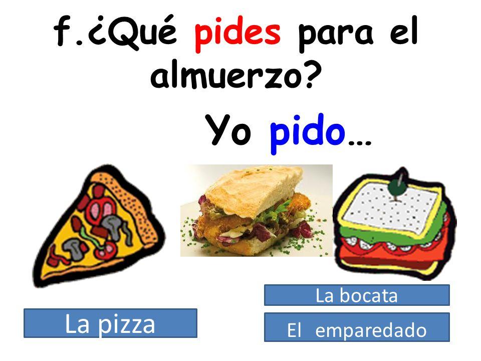 f.¿Qué pides para el almuerzo? Yo pido… La pizza El emparedado La bocata