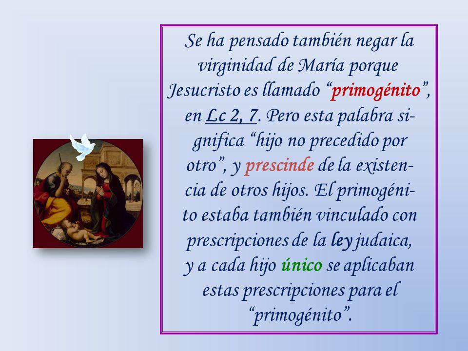 Se ha pensado también negar la virginidad de María porque Jesucristo es llamado primogénito, en Lc 2, 7. Pero esta palabra si- gnifica hijo no precedi