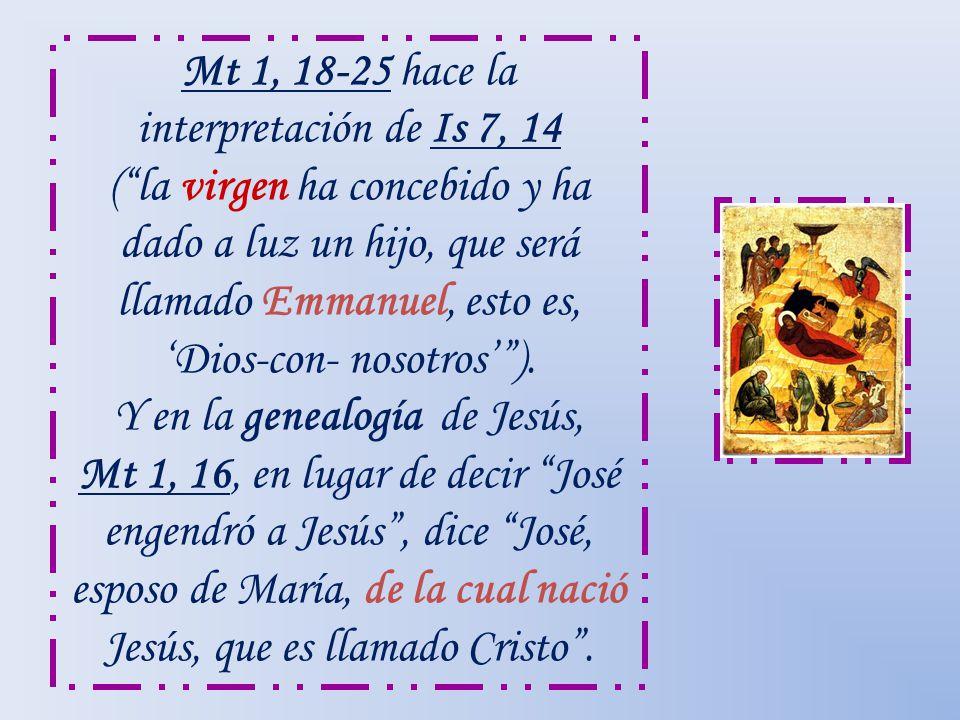 Mt 1, 18-25 hace la interpretación de Is 7, 14 (la virgen ha concebido y ha dado a luz un hijo, que será llamado Emmanuel, esto es, Dios-con- nosotros