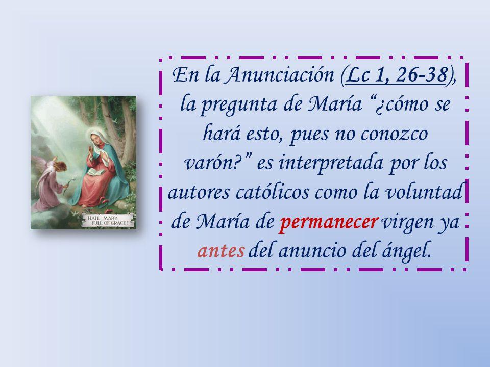 En la Anunciación (Lc 1, 26-38), la pregunta de María ¿cómo se hará esto, pues no conozco varón? es interpretada por los autores católicos como la vol