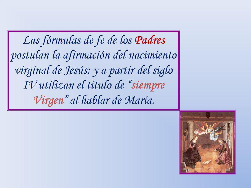 Las fórmulas de fe de los Padres postulan la afirmación del nacimiento virginal de Jesús; y a partir del siglo IV utilizan el título de siempre Virgen