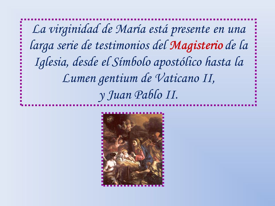 La virginidad de María está presente en una larga serie de testimonios del Magisterio de la Iglesia, desde el Símbolo apostólico hasta la Lumen gentiu