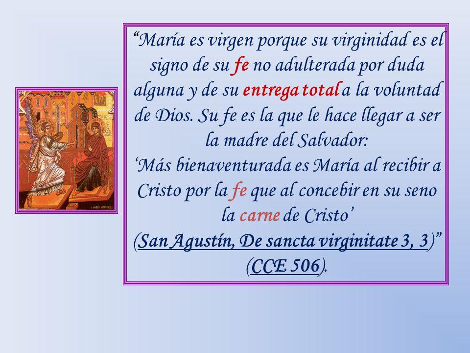 María es virgen porque su virginidad es el signo de su fe no adulterada por duda alguna y de su entrega total a la voluntad de Dios. Su fe es la que l