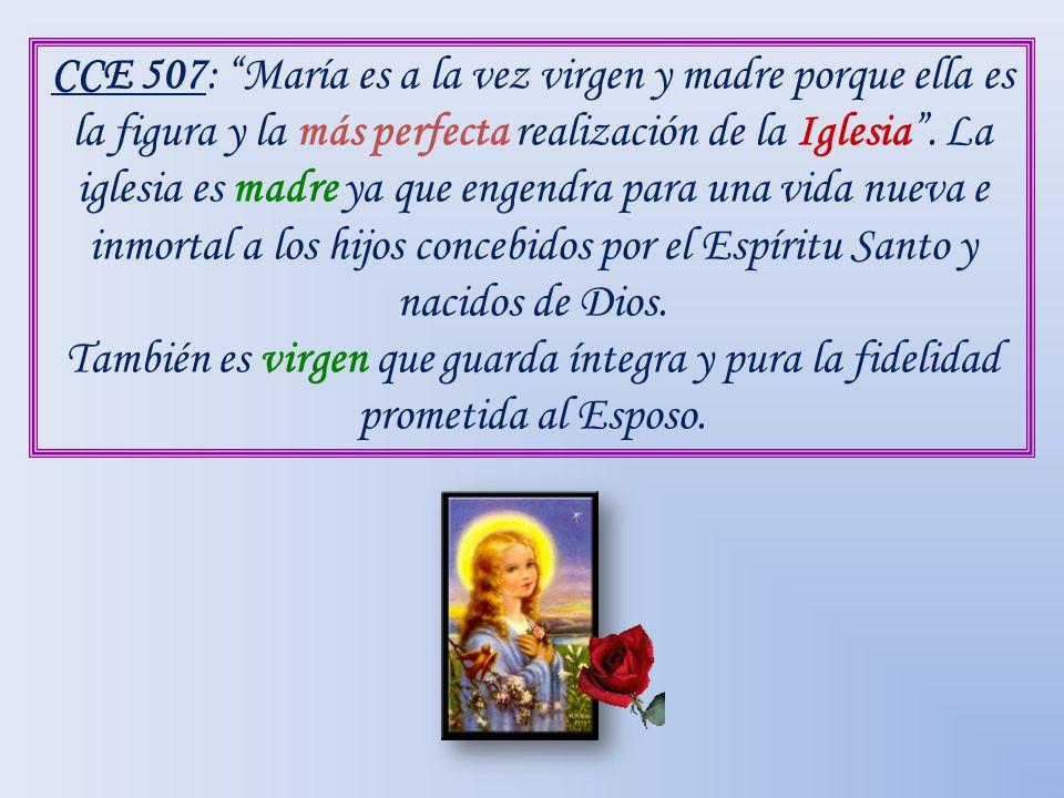 CCE 507: María es a la vez virgen y madre porque ella es la figura y la más perfecta realización de la Iglesia. La iglesia es madre ya que engendra pa