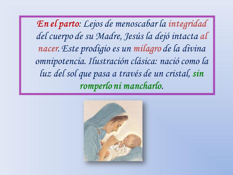 En el parto: Lejos de menoscabar la integridad del cuerpo de su Madre, Jesús la dejó intacta al nacer. Este prodigio es un milagro de la divina omnipo