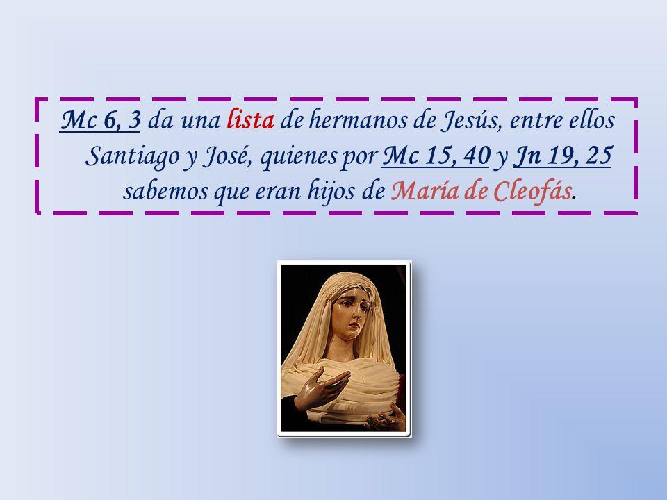 Mc 6, 3 da una lista de hermanos de Jesús, entre ellos Santiago y José, quienes por Mc 15, 40 y Jn 19, 25 sabemos que eran hijos de María de Cleofás.