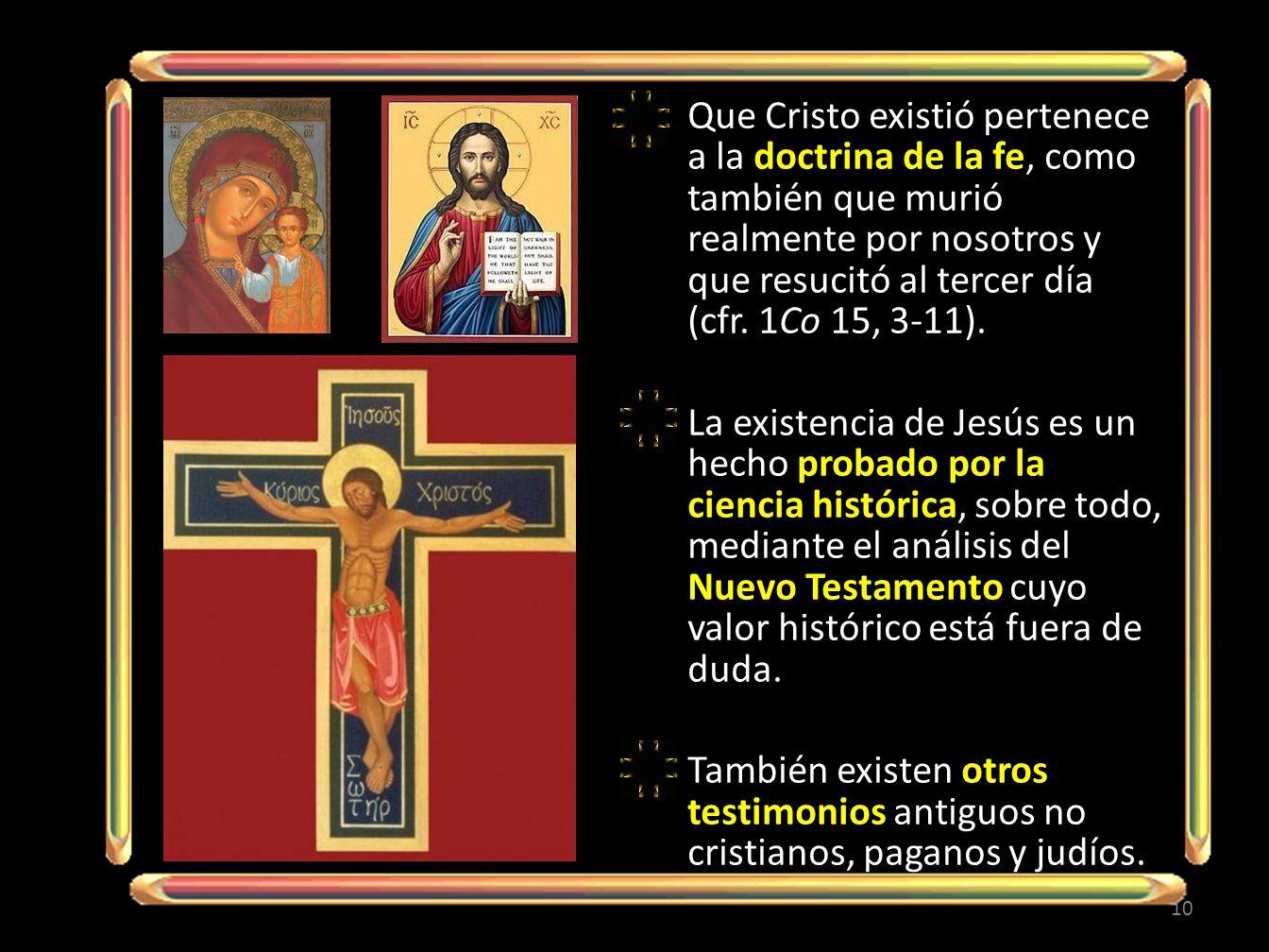 Que Cristo existió pertenece a la doctrina de la fe, como también que murió realmente por nosotros y que resucitó al tercer día (cfr. 1Co 15, 3-11). L