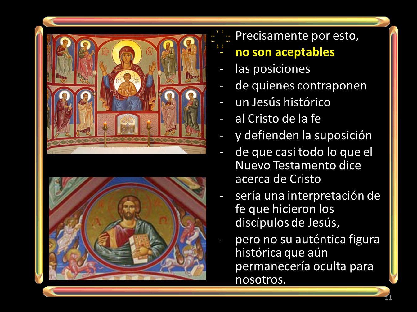 Precisamente por esto, -no son aceptables -las posiciones -de quienes contraponen -un Jesús histórico -al Cristo de la fe -y defienden la suposición -