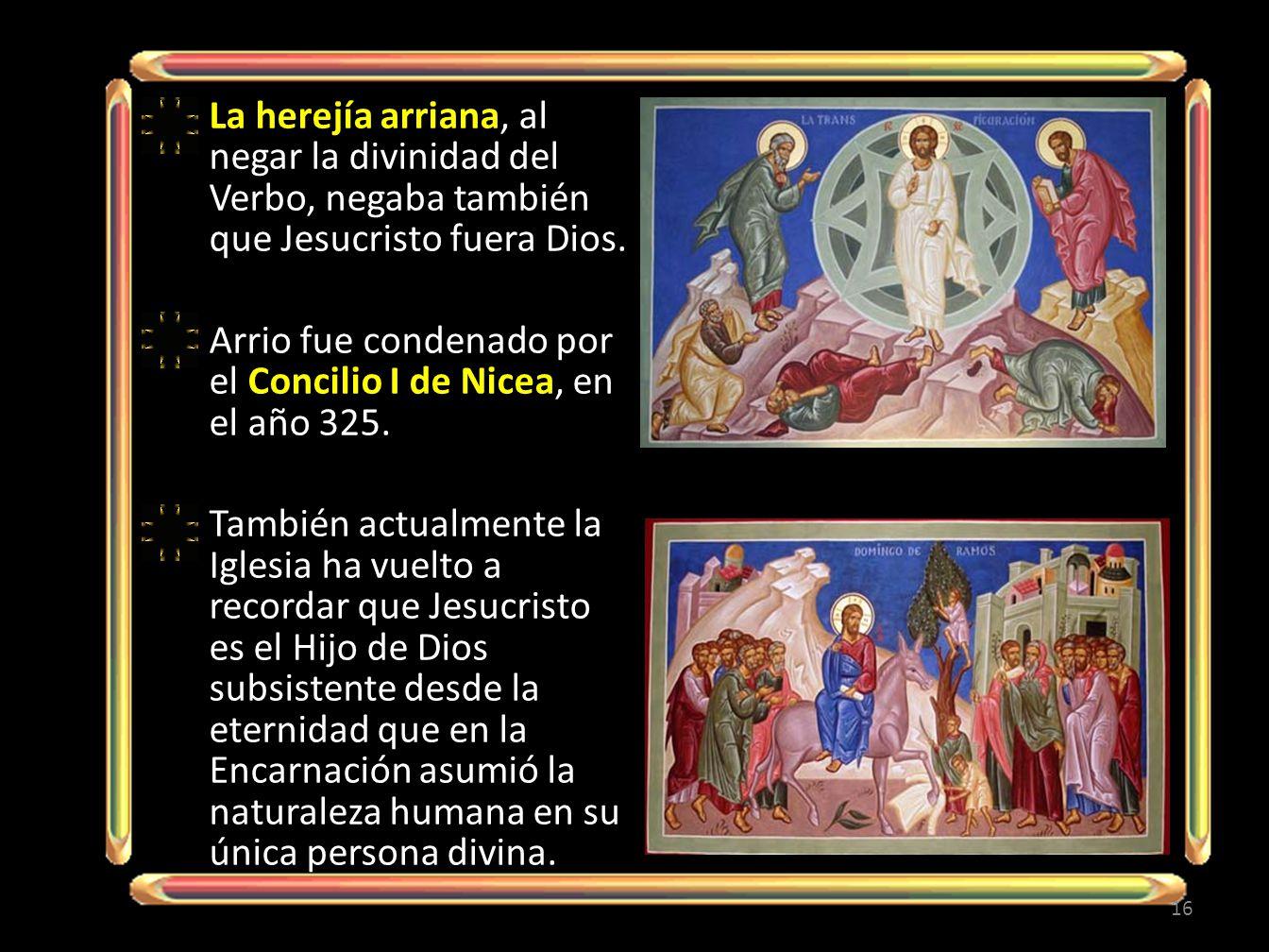 La herejía arriana, al negar la divinidad del Verbo, negaba también que Jesucristo fuera Dios. Arrio fue condenado por el Concilio I de Nicea, en el a