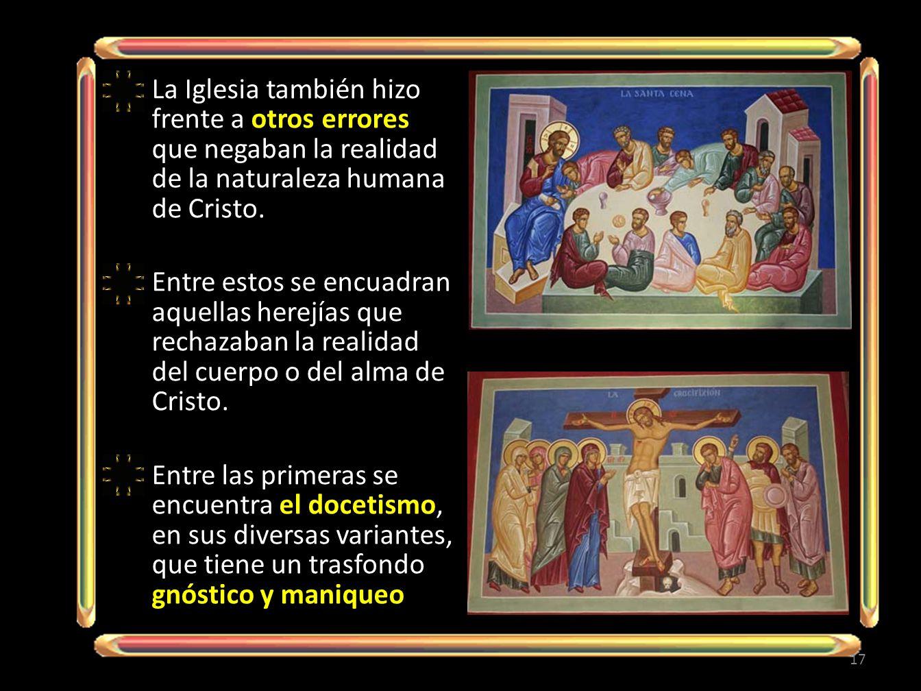 La Iglesia también hizo frente a otros errores que negaban la realidad de la naturaleza humana de Cristo. Entre estos se encuadran aquellas herejías q