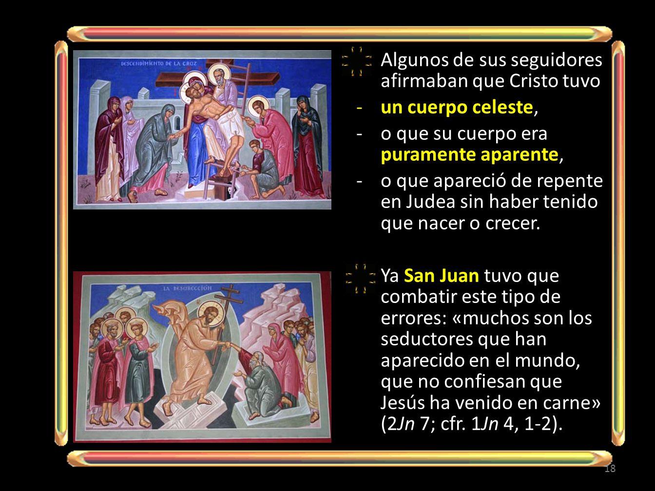 Algunos de sus seguidores afirmaban que Cristo tuvo -un cuerpo celeste, -o que su cuerpo era puramente aparente, -o que apareció de repente en Judea sin haber tenido que nacer o crecer.