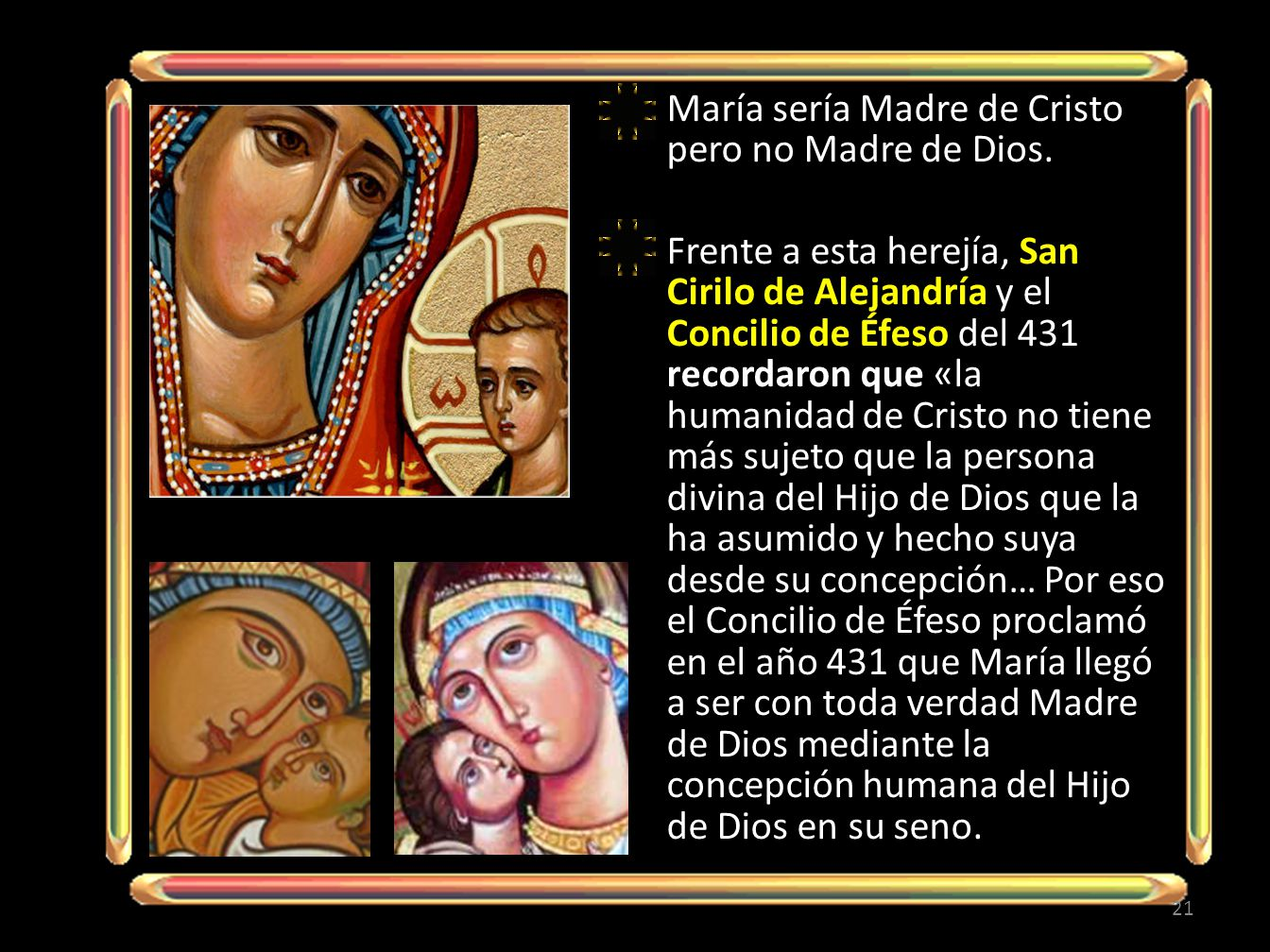 María sería Madre de Cristo pero no Madre de Dios. Frente a esta herejía, San Cirilo de Alejandría y el Concilio de Éfeso del 431 recordaron que «la h