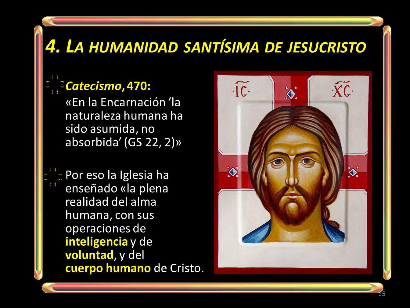 4. L A HUMANIDAD SANTÍSIMA DE JESUCRISTO Catecismo, 470: «En la Encarnación la naturaleza humana ha sido asumida, no absorbida (GS 22, 2)» Por eso la