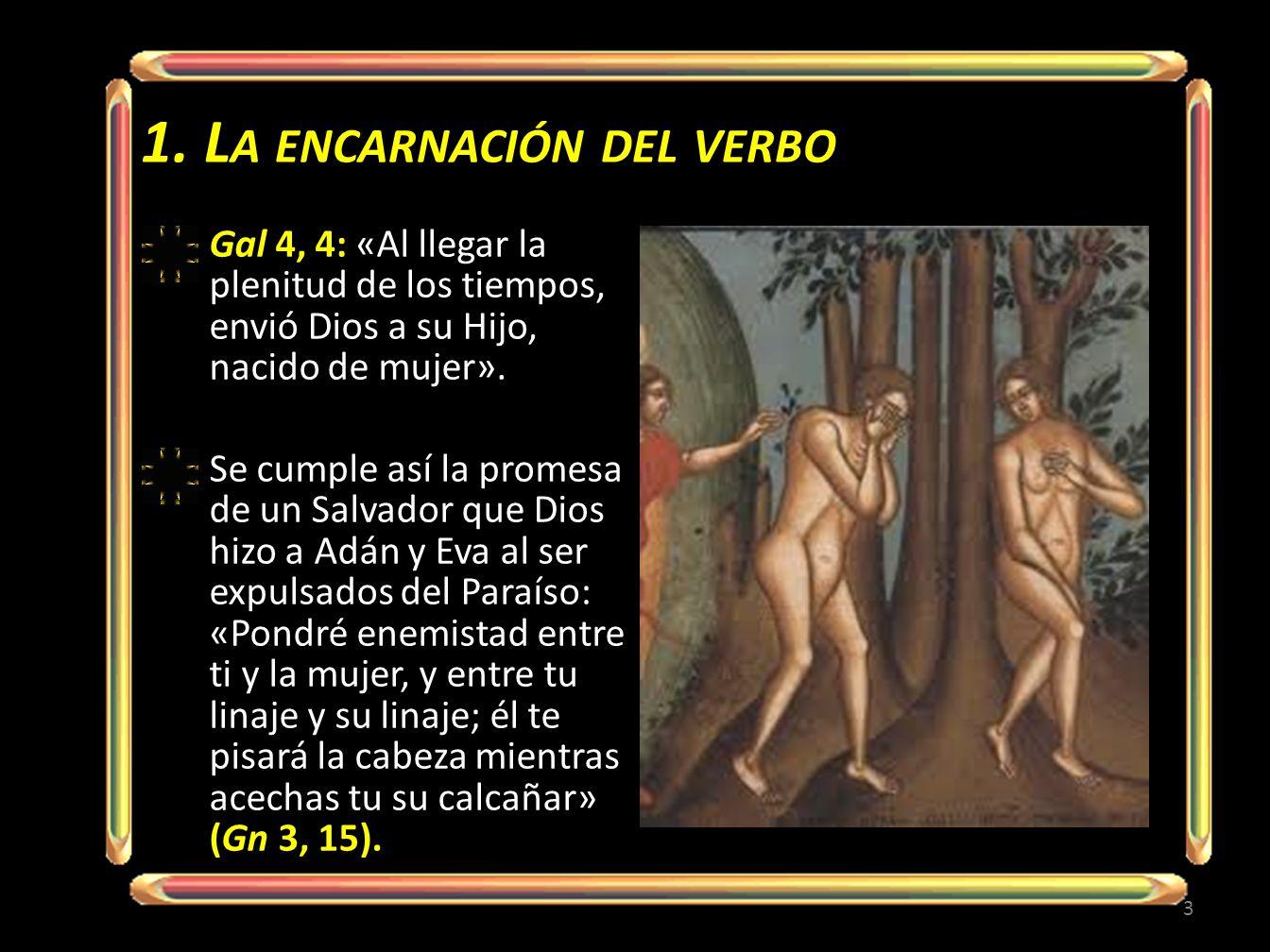 1. L A ENCARNACIÓN DEL VERBO Gal 4, 4: «Al llegar la plenitud de los tiempos, envió Dios a su Hijo, nacido de mujer». Se cumple así la promesa de un S
