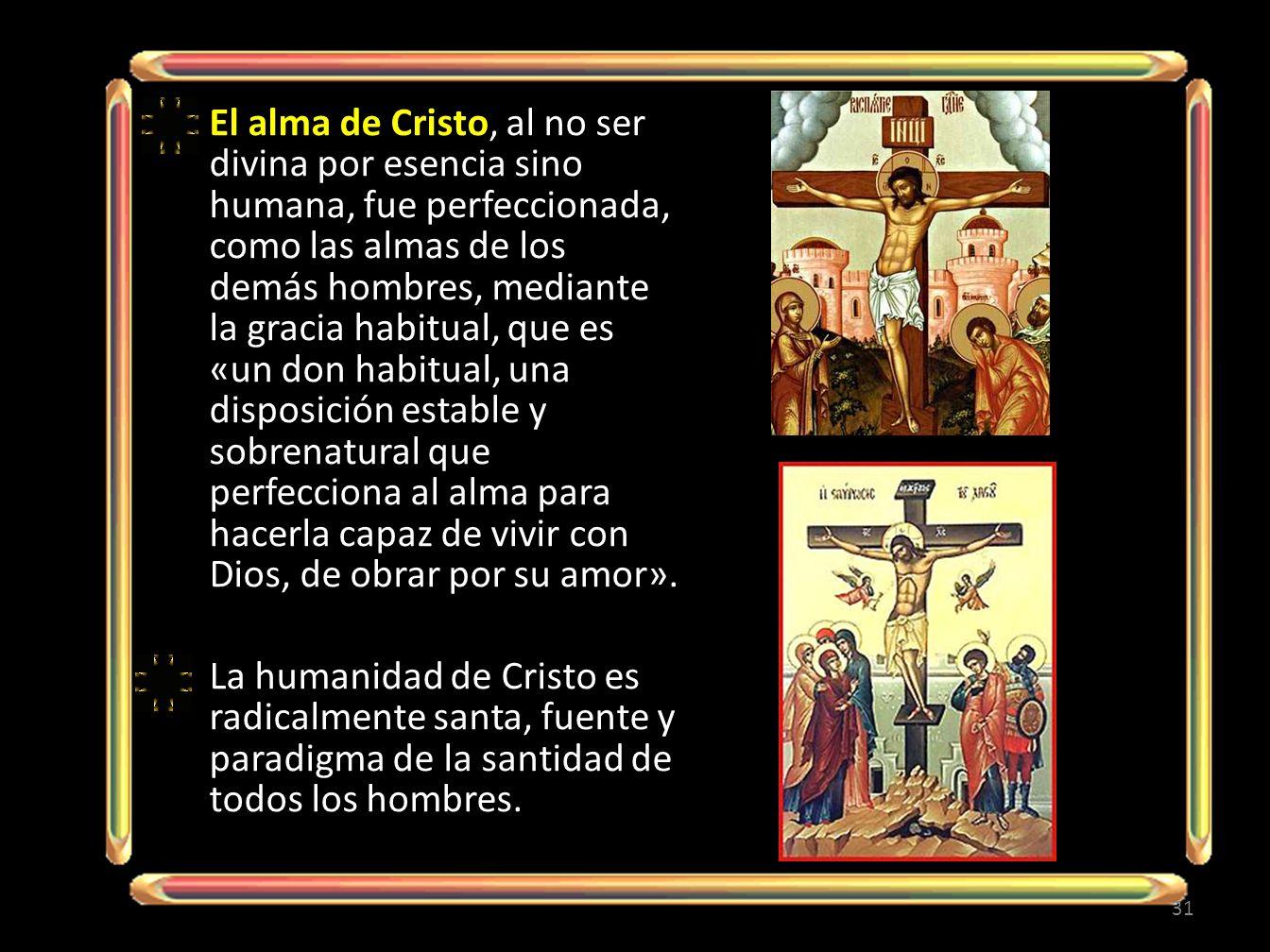 El alma de Cristo, al no ser divina por esencia sino humana, fue perfeccionada, como las almas de los demás hombres, mediante la gracia habitual, que