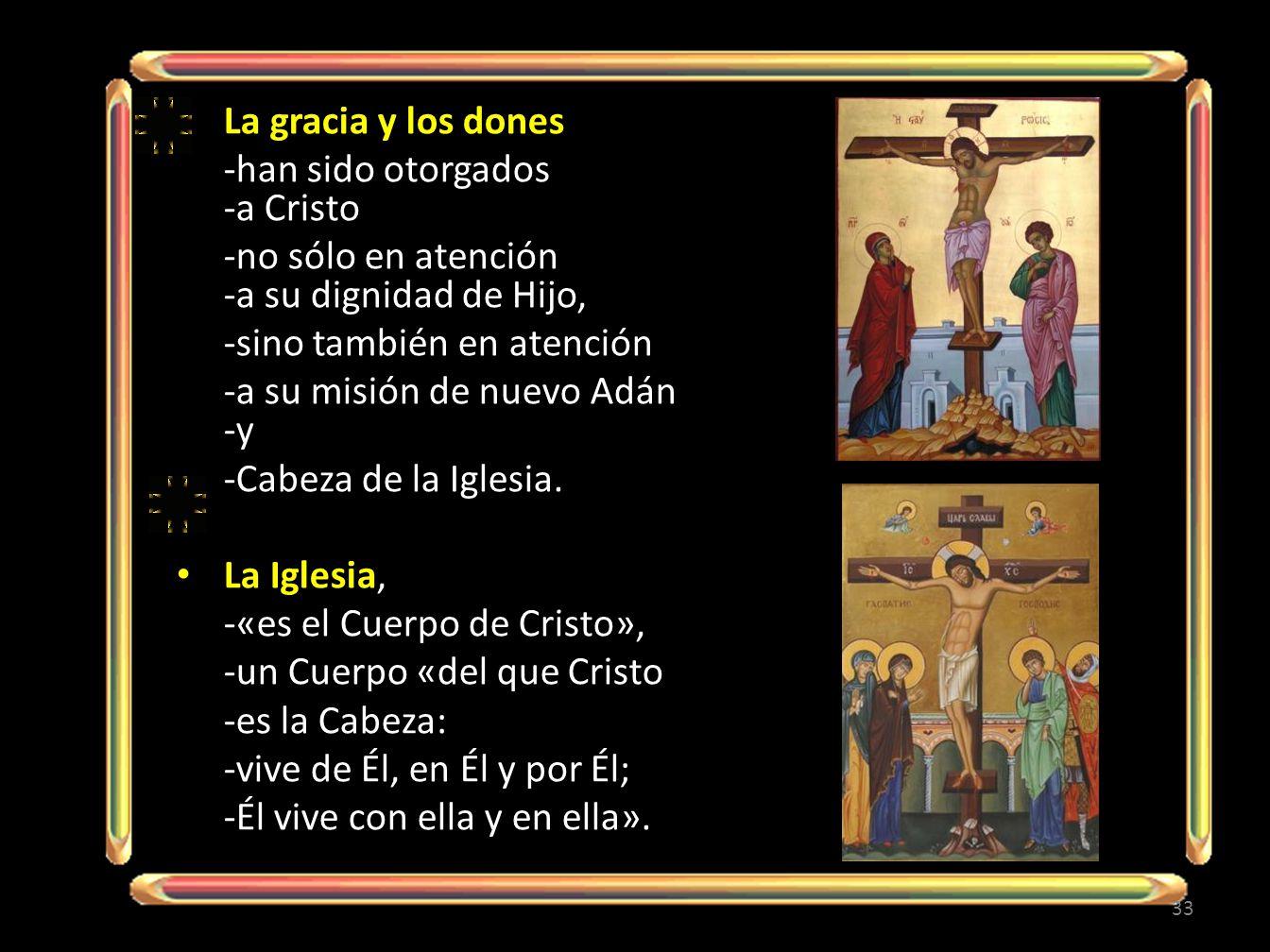 La gracia y los dones -han sido otorgados -a Cristo -no sólo en atención -a su dignidad de Hijo, -sino también en atención -a su misión de nuevo Adán -y -Cabeza de la Iglesia.