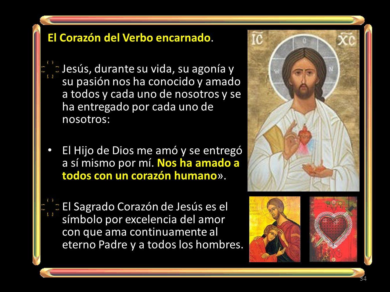 El Corazón del Verbo encarnado. Jesús, durante su vida, su agonía y su pasión nos ha conocido y amado a todos y cada uno de nosotros y se ha entregado