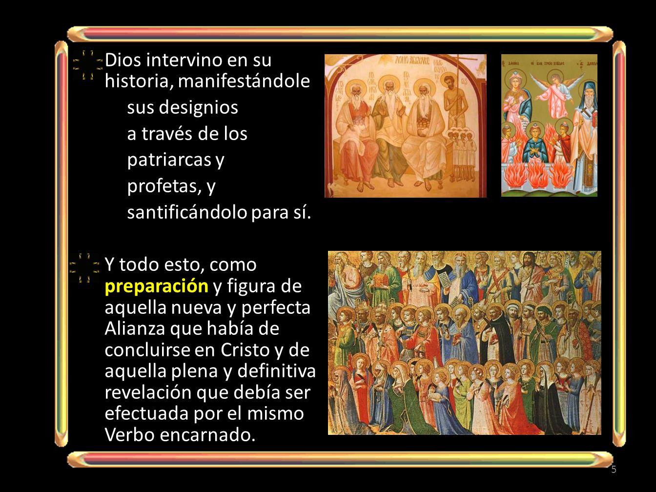 Dios intervino en su historia, manifestándole sus designios a través de los patriarcas y profetas, y santificándolo para sí.