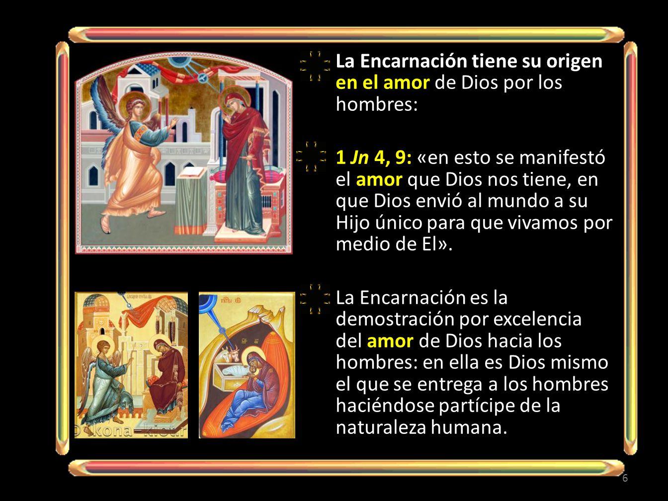 La Encarnación tiene su origen en el amor de Dios por los hombres: 1 Jn 4, 9: «en esto se manifestó el amor que Dios nos tiene, en que Dios envió al mundo a su Hijo único para que vivamos por medio de El».