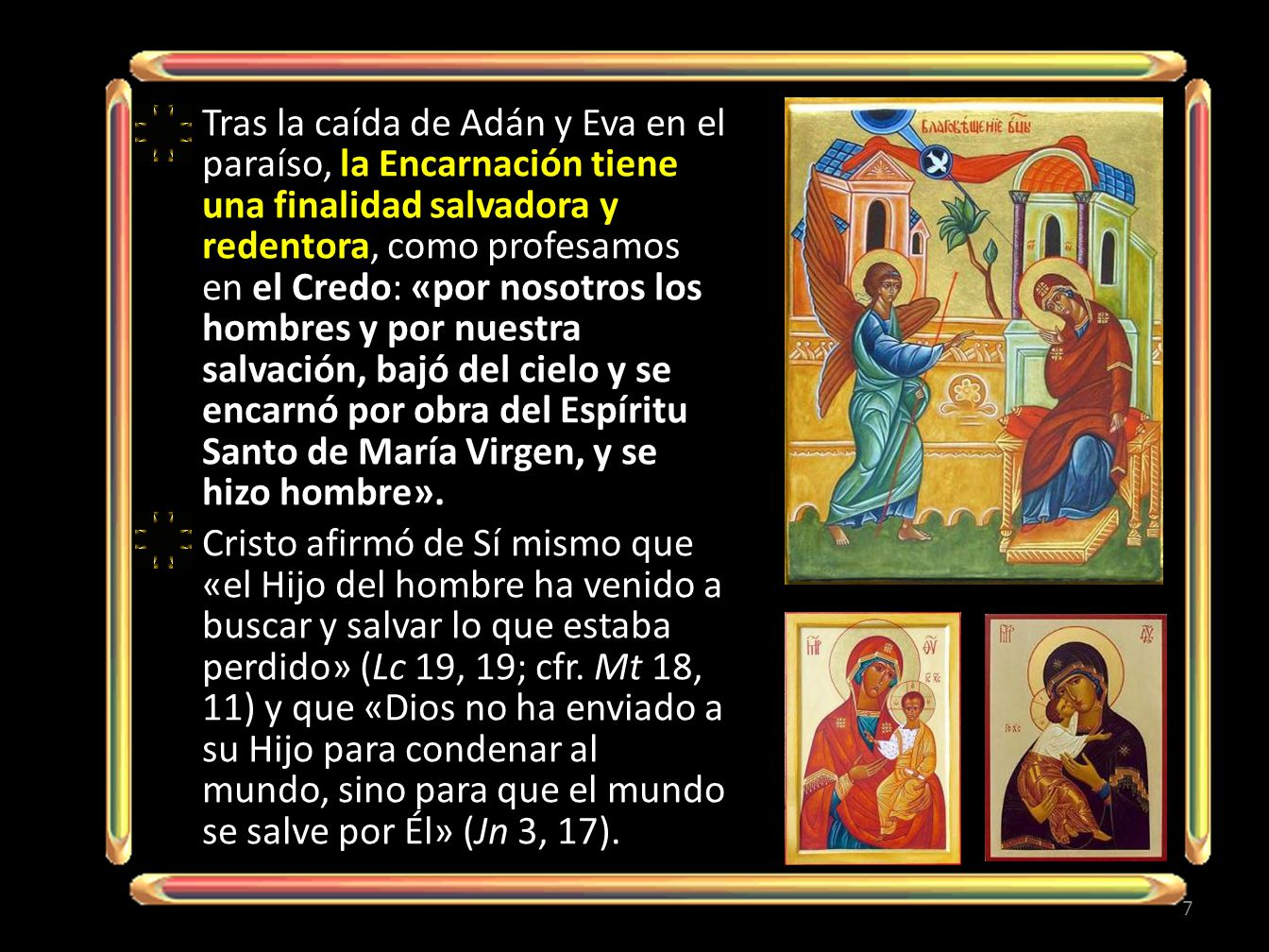 Tras la caída de Adán y Eva en el paraíso, la Encarnación tiene una finalidad salvadora y redentora, como profesamos en el Credo: «por nosotros los ho