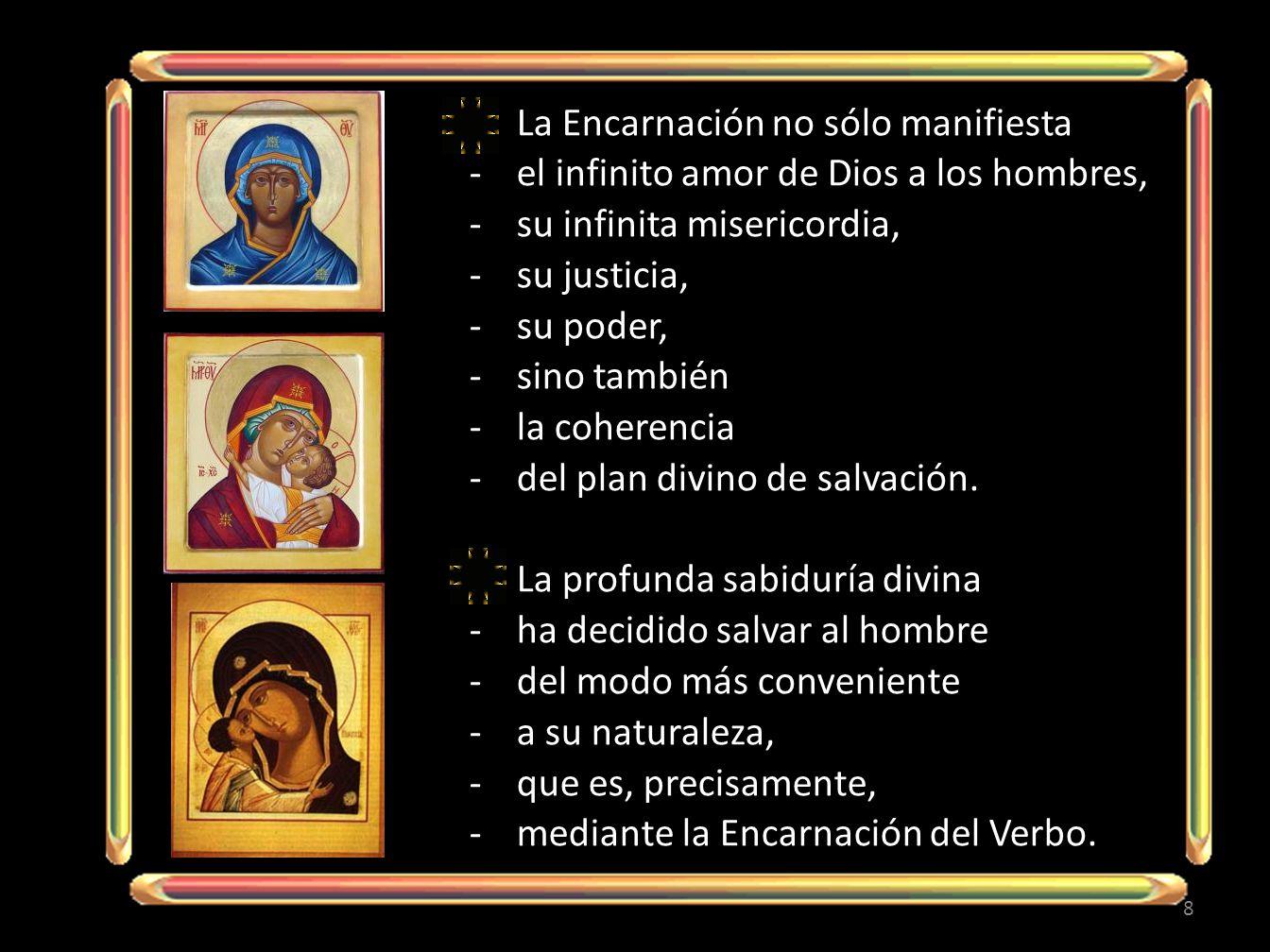 La Encarnación no sólo manifiesta -el infinito amor de Dios a los hombres, -su infinita misericordia, -su justicia, -su poder, -sino también -la coherencia -del plan divino de salvación.