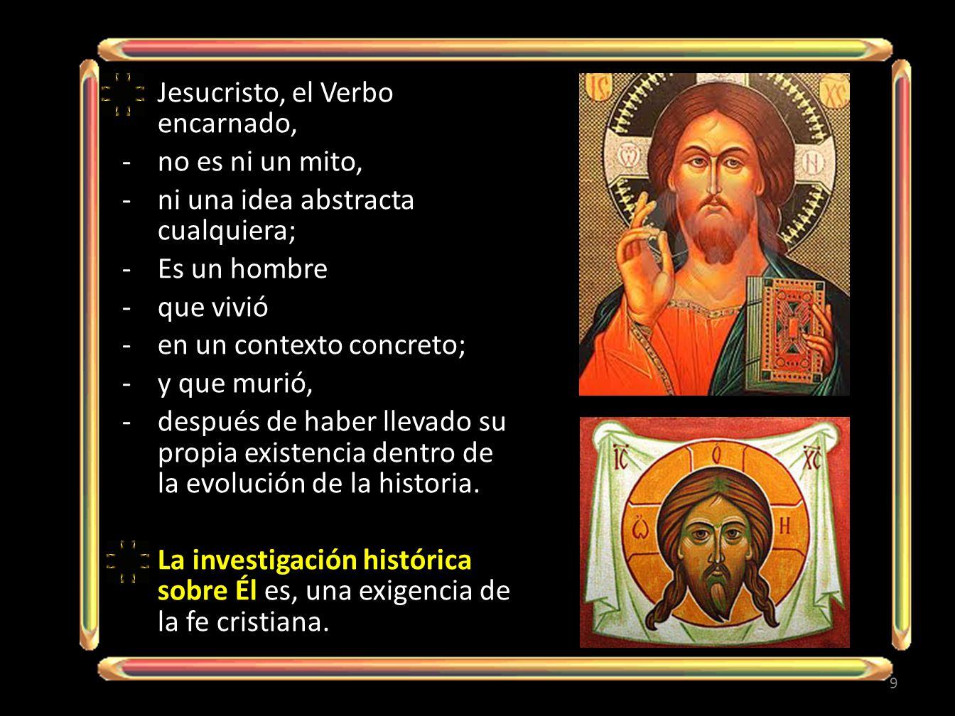 Jesucristo, el Verbo encarnado, -no es ni un mito, -ni una idea abstracta cualquiera; -Es un hombre -que vivió -en un contexto concreto; -y que murió, -después de haber llevado su propia existencia dentro de la evolución de la historia.