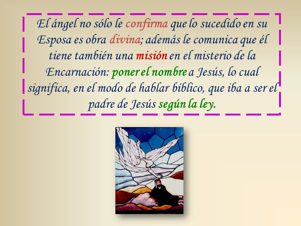 El ángel no sólo le confirma que lo sucedido en su Esposa es obra divina; además le comunica que él tiene también una misión en el misterio de la Encarnación: poner el nombre a Jesús, lo cual significa, en el modo de hablar bíblico, que iba a ser el padre de Jesús según la ley.