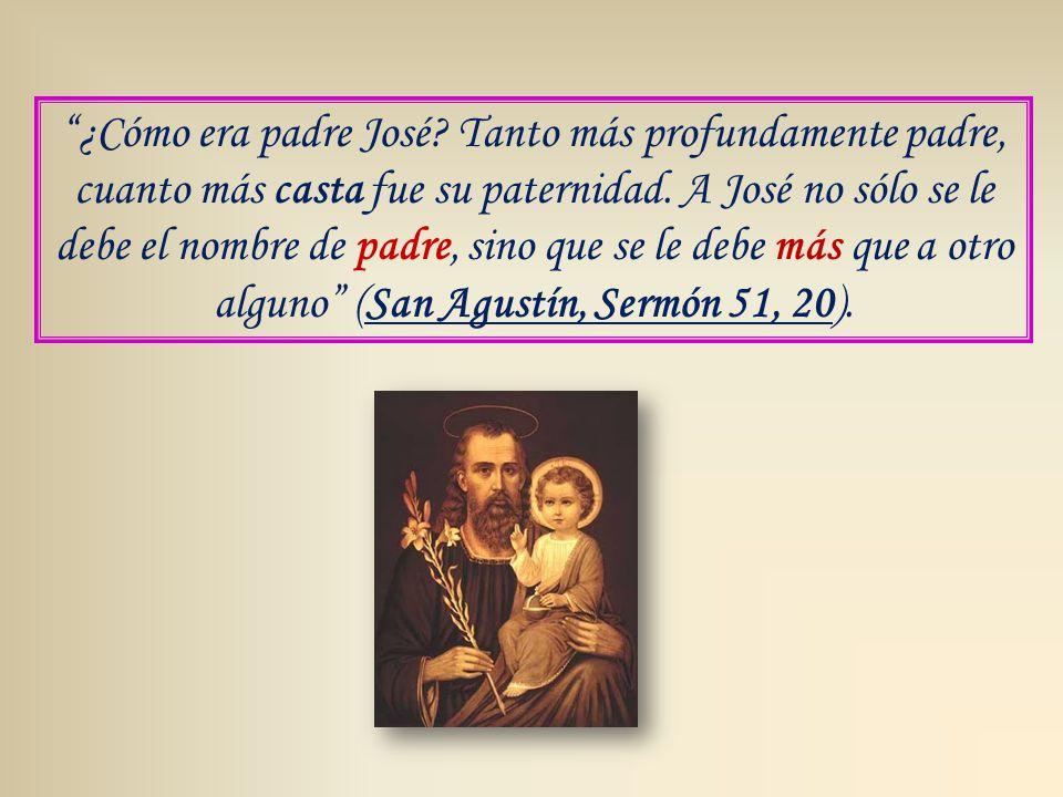 ¿Cómo era padre José. Tanto más profundamente padre, cuanto más casta fue su paternidad.