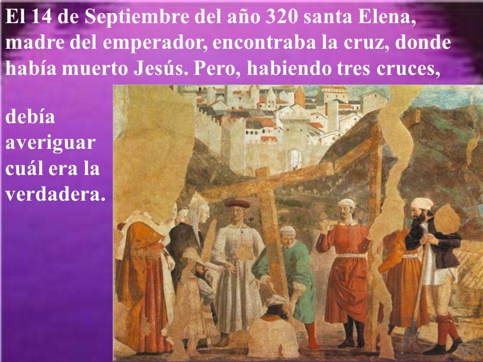 El 14 de Septiembre del año 320 santa Elena, madre del emperador, encontraba la cruz, donde había muerto Jesús.