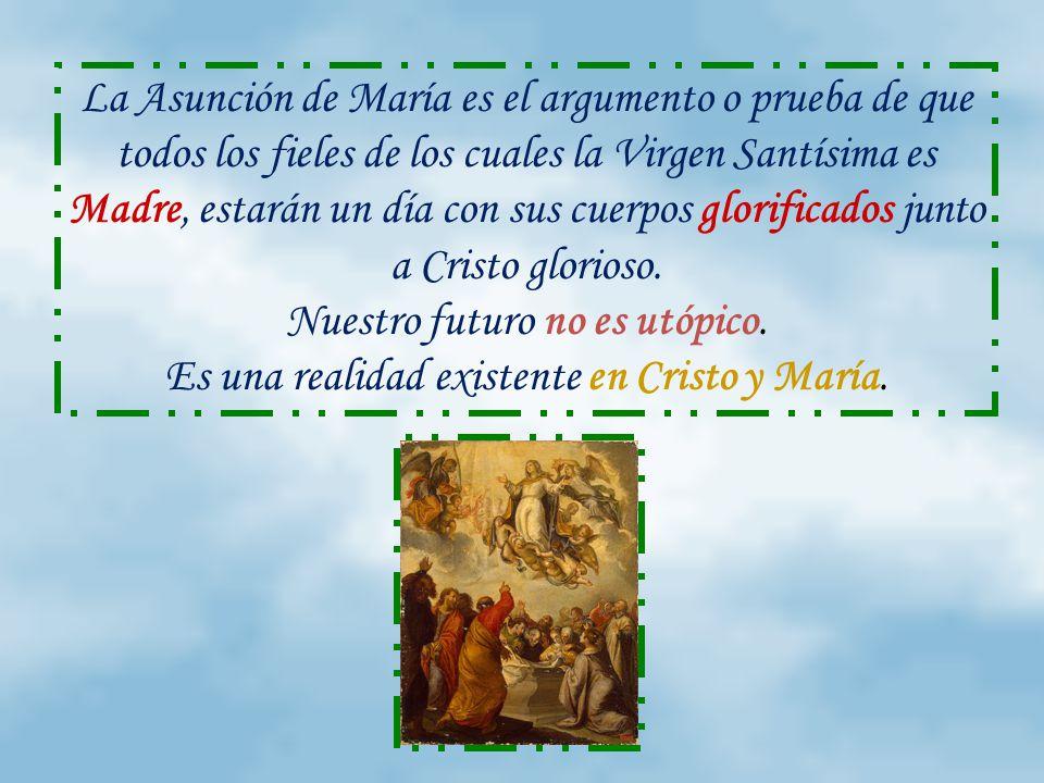 La Asunción de María es el argumento o prueba de que todos los fieles de los cuales la Virgen Santísima es Madre, estarán un día con sus cuerpos glorificados junto a Cristo glorioso.