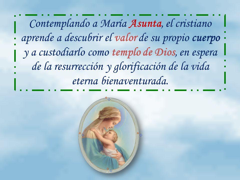 Contemplando a María Asunta, el cristiano aprende a descubrir el valor de su propio cuerpo y a custodiarlo como templo de Dios, en espera de la resurrección y glorificación de la vida eterna bienaventurada.
