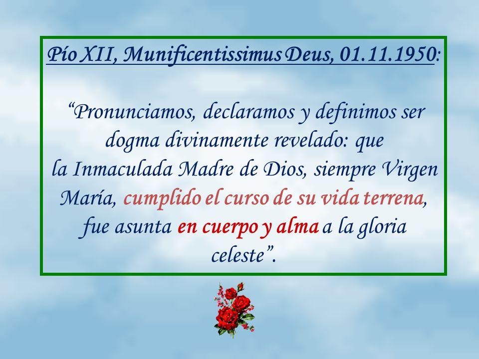 Pío XII, Munificentissimus Deus, 01.11.1950: Pronunciamos, declaramos y definimos ser dogma divinamente revelado: que la Inmaculada Madre de Dios, siempre Virgen María, cumplido el curso de su vida terrena, fue asunta en cuerpo y alma a la gloria celeste.