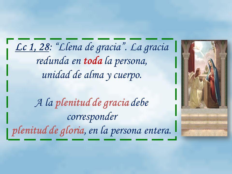Lc 1, 28: Llena de gracia. La gracia redunda en toda la persona, unidad de alma y cuerpo.