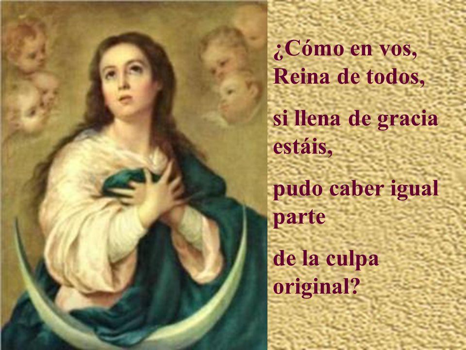 Reina y Madre, Virgen pura, que sol y cielo pisáis, a vos sola no alcanzó la triste herencia de Adán.
