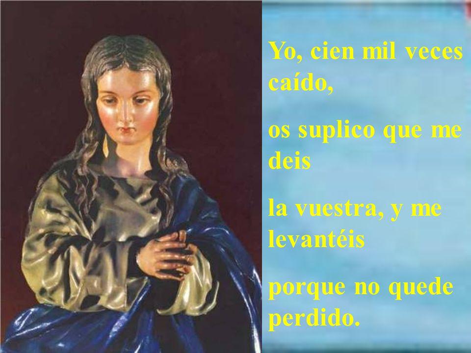 Mas vos, Virgen, no caíste Como los otros cayeron, Que siempre la mano os dieron Con que preservada fuiste.