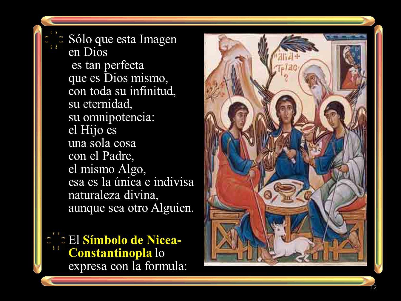 Sólo que esta Imagen en Dios es tan perfecta que es Dios mismo, con toda su infinitud, su eternidad, su omnipotencia: el Hijo es una sola cosa con el Padre, el mismo Algo, esa es la única e indivisa naturaleza divina, aunque sea otro Alguien.
