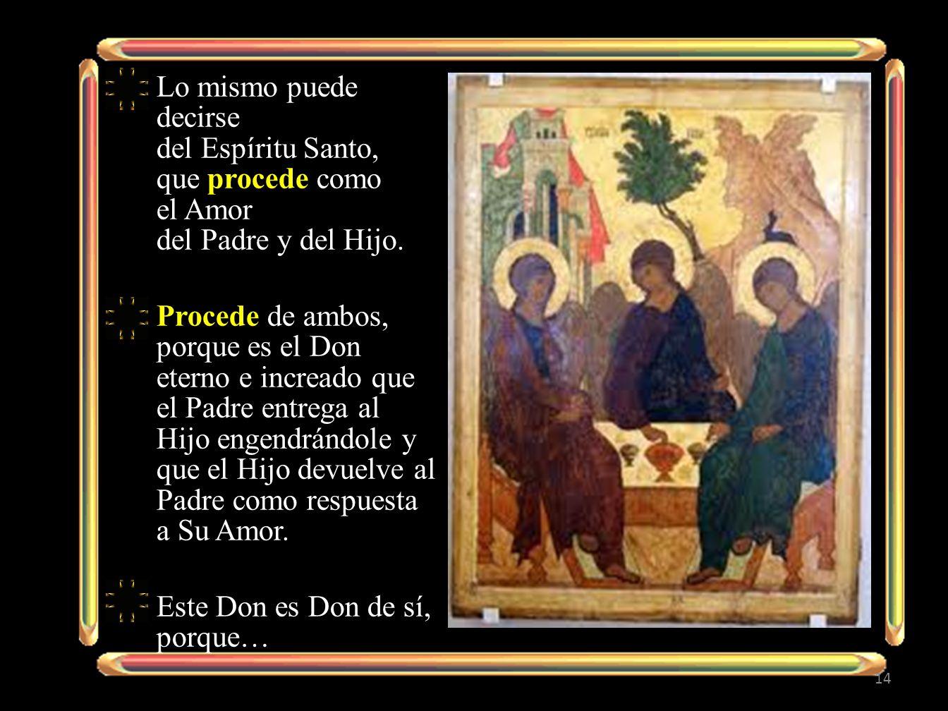 Lo mismo puede decirse del Espíritu Santo, que procede como el Amor del Padre y del Hijo.