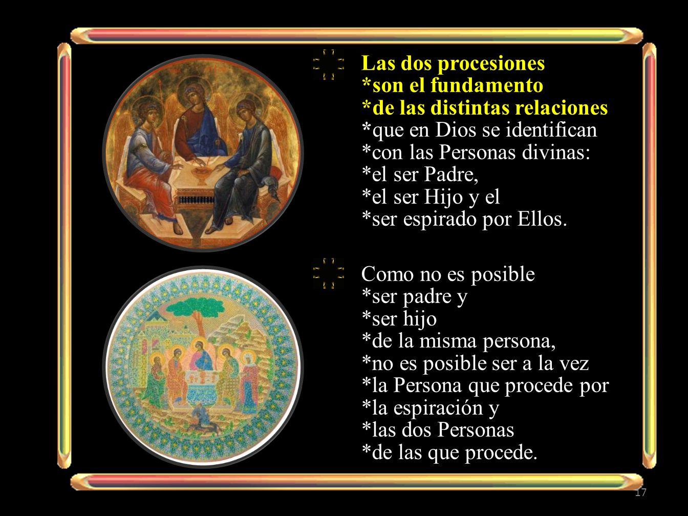 Las dos procesiones *son el fundamento *de las distintas relaciones *que en Dios se identifican *con las Personas divinas: *el ser Padre, *el ser Hijo y el *ser espirado por Ellos.