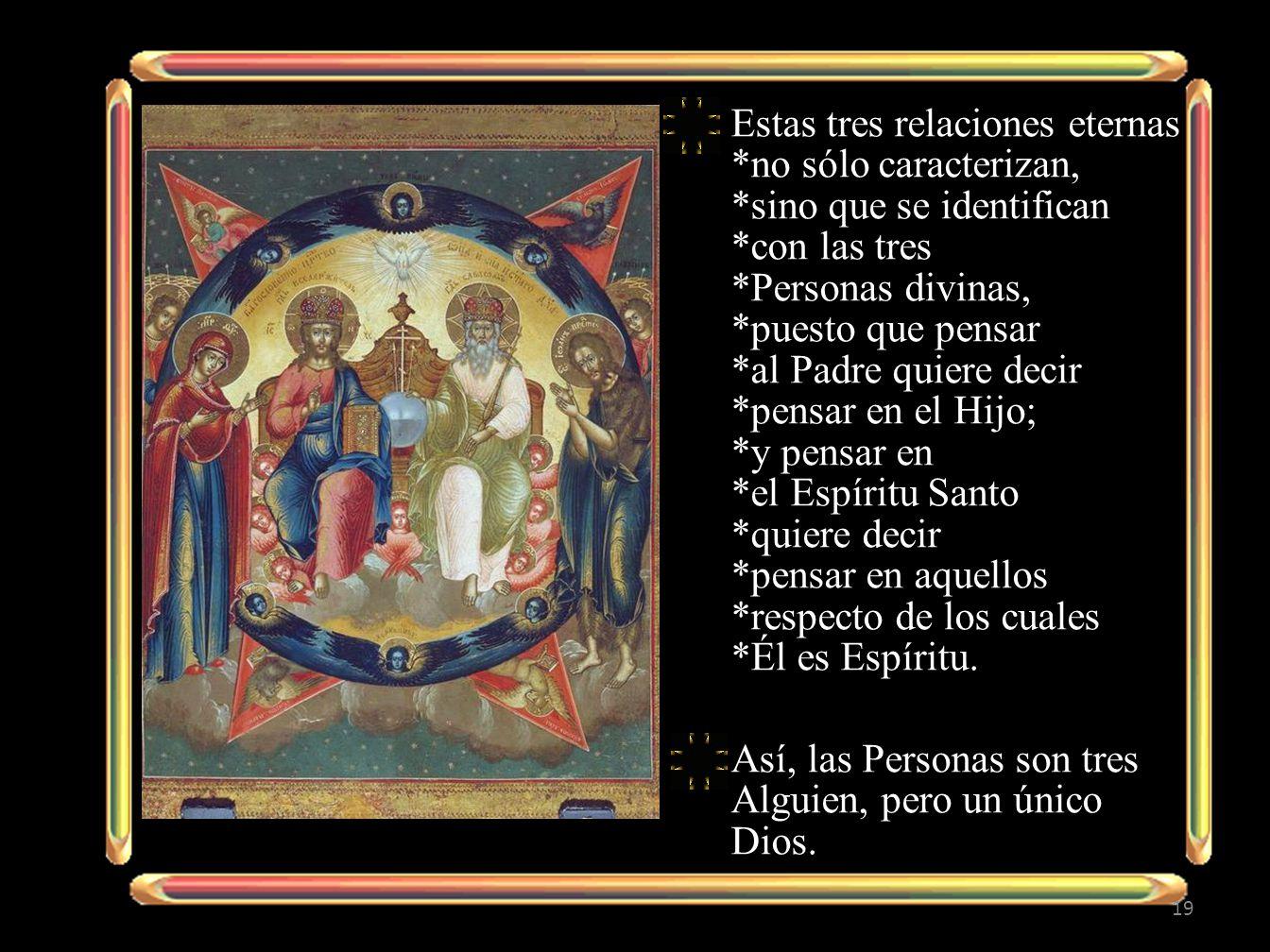 Estas tres relaciones eternas *no sólo caracterizan, *sino que se identifican *con las tres *Personas divinas, *puesto que pensar *al Padre quiere decir *pensar en el Hijo; *y pensar en *el Espíritu Santo *quiere decir *pensar en aquellos *respecto de los cuales *Él es Espíritu.