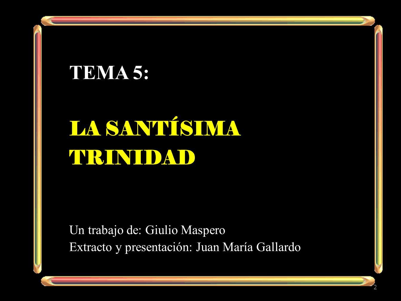 TEMA 5: LA SANTÍSIMA TRINIDAD Un trabajo de: Giulio Maspero Extracto y presentación: Juan María Gallardo 2