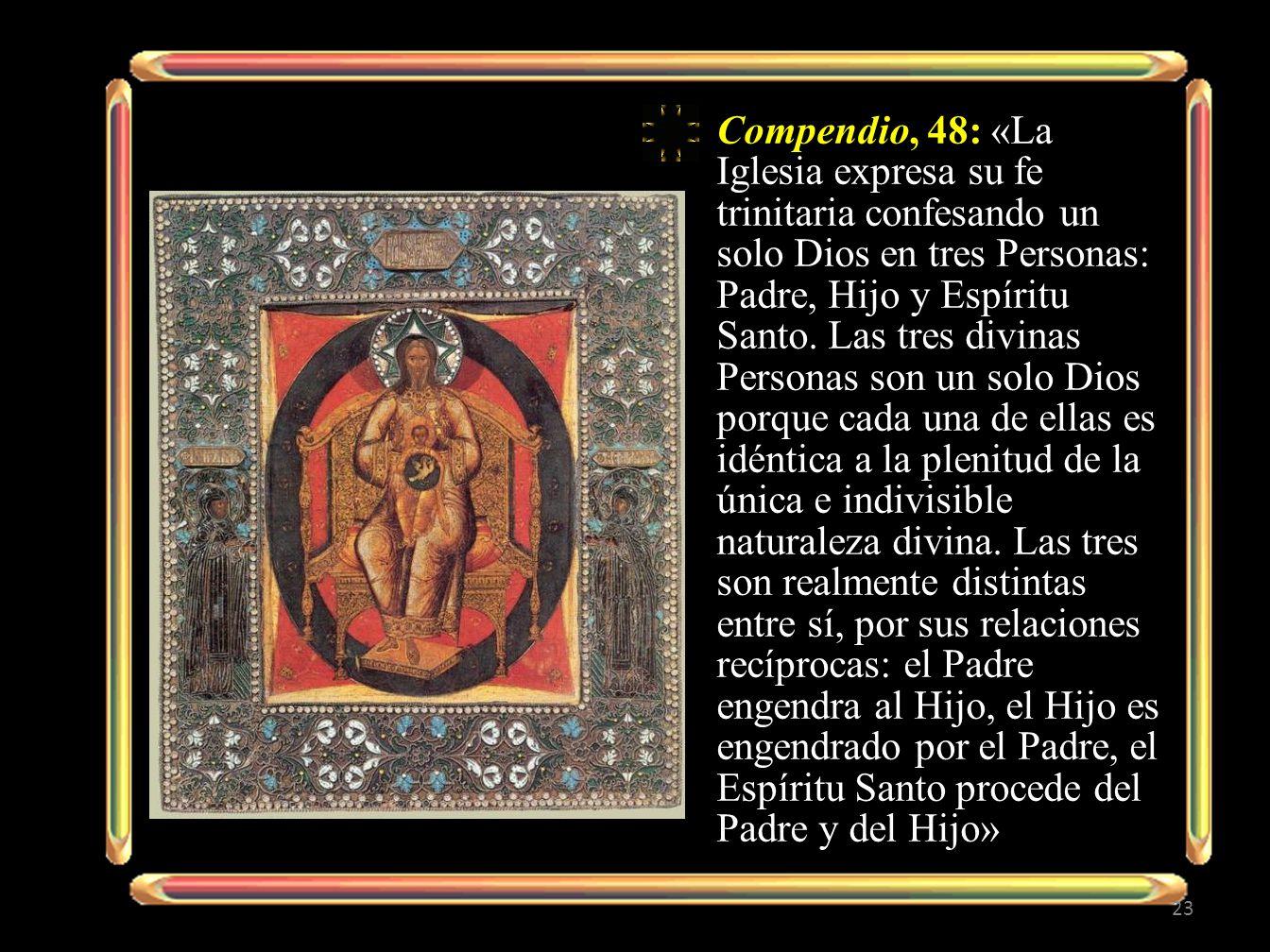 Compendio, 48: «La Iglesia expresa su fe trinitaria confesando un solo Dios en tres Personas: Padre, Hijo y Espíritu Santo.
