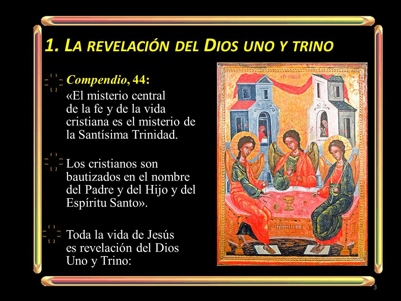 1. L A REVELACIÓN DEL D IOS UNO Y TRINO Compendio, 44: «El misterio central de la fe y de la vida cristiana es el misterio de la Santísima Trinidad. L