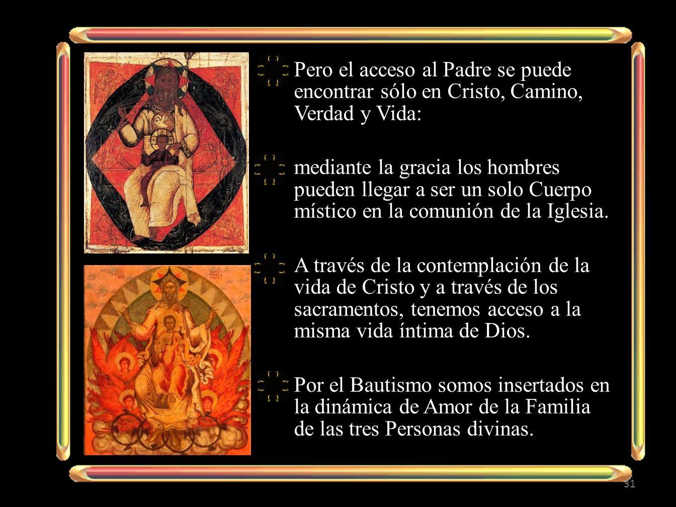Pero el acceso al Padre se puede encontrar sólo en Cristo, Camino, Verdad y Vida: mediante la gracia los hombres pueden llegar a ser un solo Cuerpo místico en la comunión de la Iglesia.