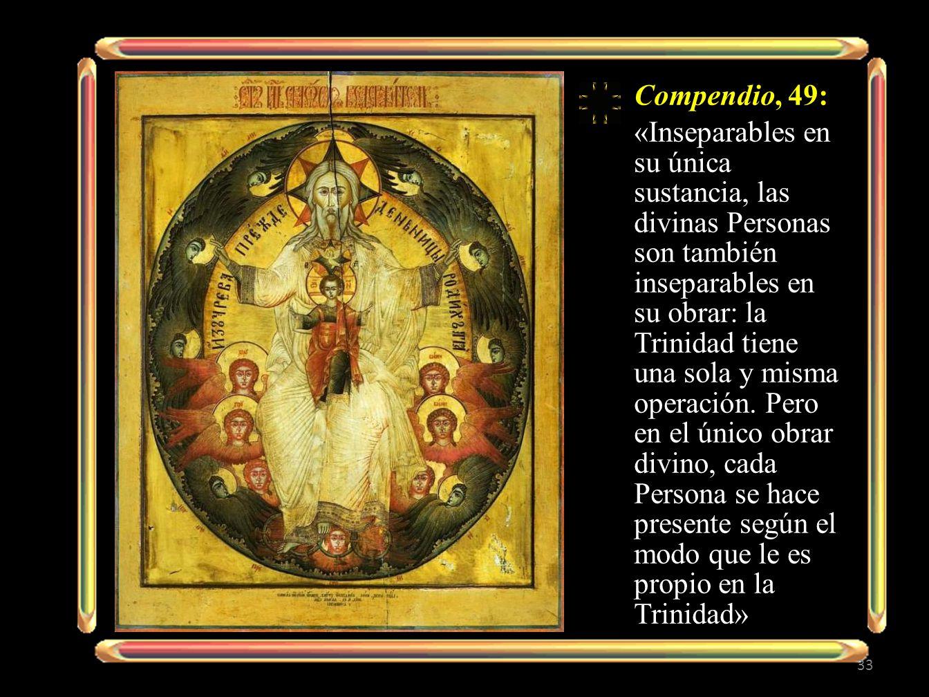 Compendio, 49: «Inseparables en su única sustancia, las divinas Personas son también inseparables en su obrar: la Trinidad tiene una sola y misma operación.