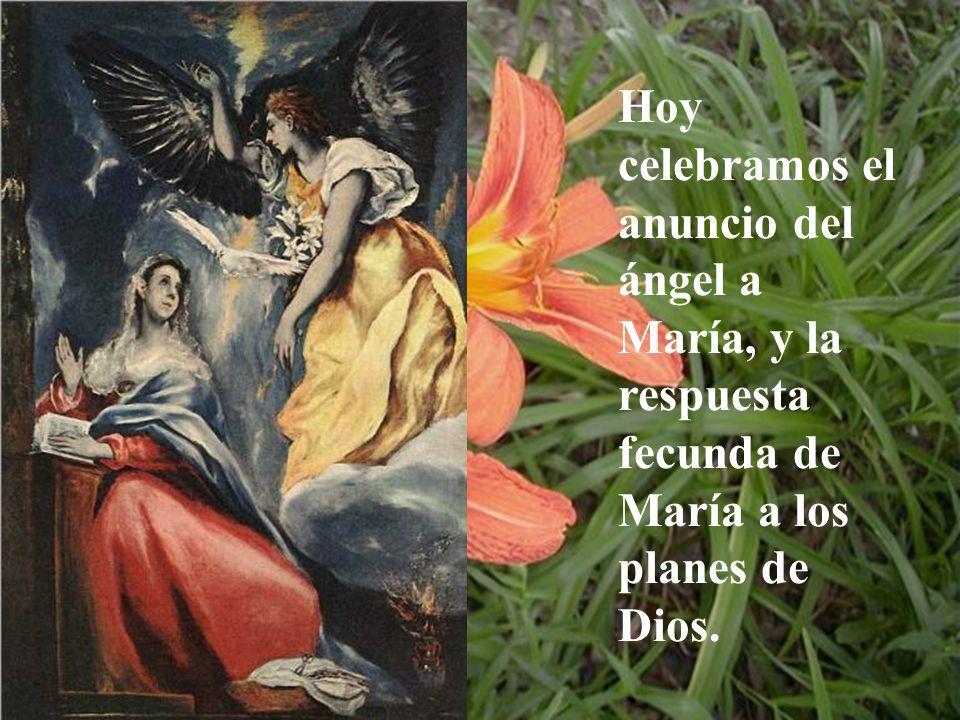 Hoy celebramos el anuncio del ángel a María, y la respuesta fecunda de María a los planes de Dios.